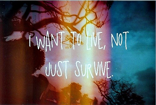 I want to live, not just survice