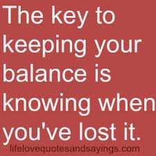 The key to keeping your balance is knowing when you've lost it