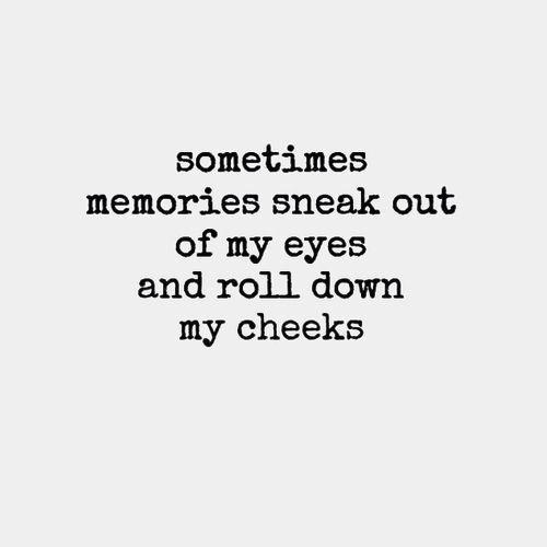 memory sneak out of my eyes