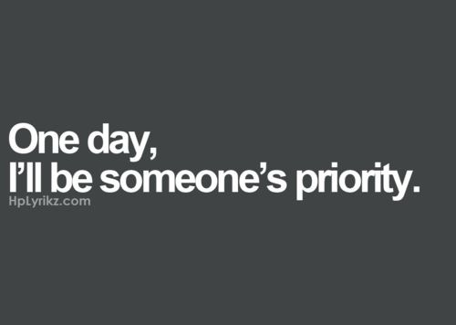 Quote: One day, I'll be someone's priority.